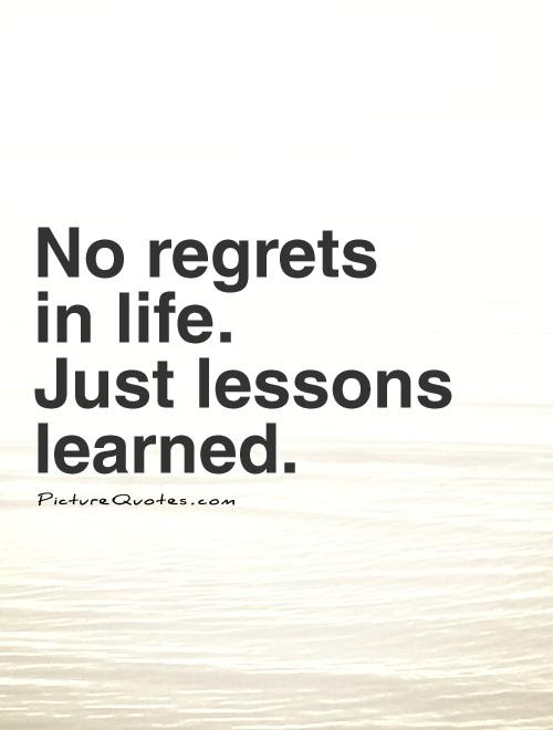 No Regrets In Life Just Lessons Learned Picture Quotes