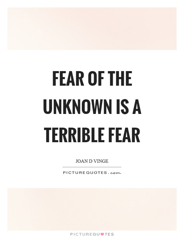 Fear Of The Unknown Is A Terrible Fear Picture Quotes