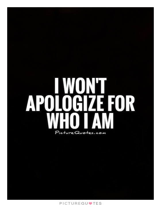 I Wont Apologize For Who I Am Picture Quotes