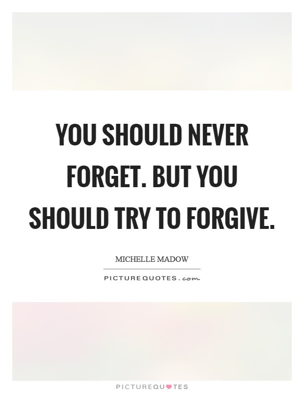 You Should Never Forget But You Should Try To Forgive Picture Quotes