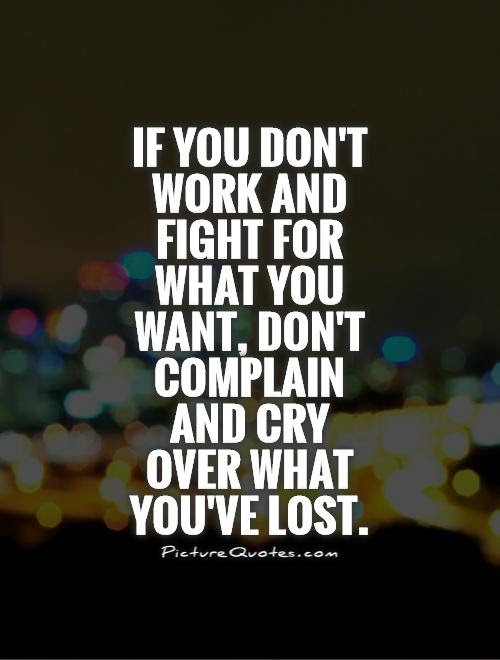 If You Dont Work And Fight For What You Want Dont Complain