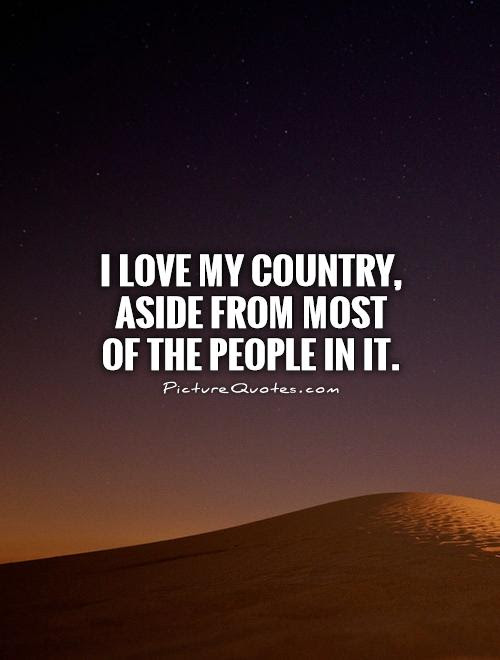 I Love My Country Aside From Most Of The People In It Picture Quotes