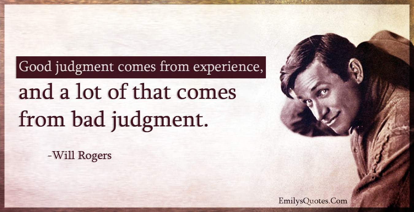 Good Judgment Comes From Experience And A Lot Of That Comes From