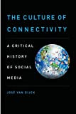 The Culture of Connectivity: A Critical History of Social Media