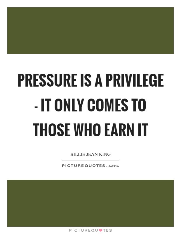 Pressure Is A Privilege It Only Comes To Those Who Earn It