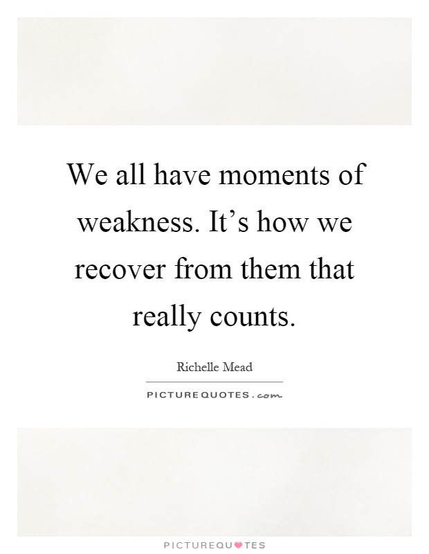 We All Have Moments Of Weakness Its How We Recover From Them