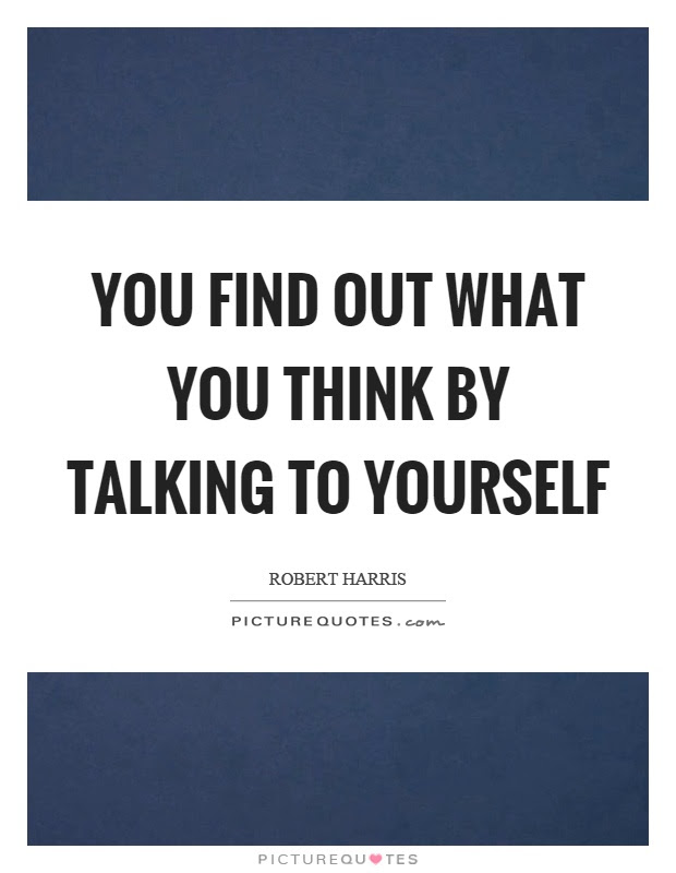 You Find Out What You Think By Talking To Yourself Picture Quotes