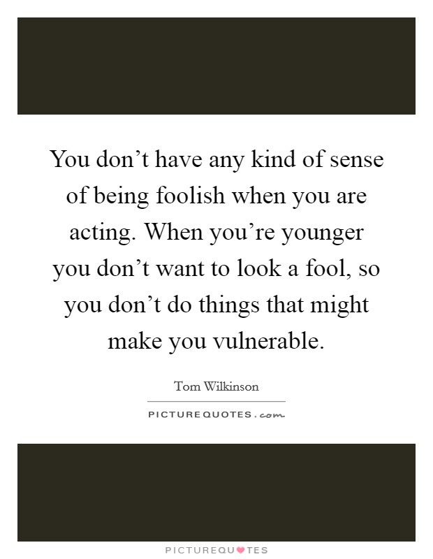 You Dont Have Any Kind Of Sense Of Being Foolish When You Are