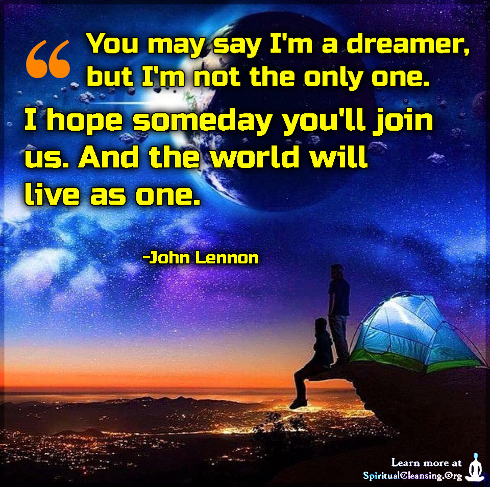 You May Say Im A Dreamer But Im Not The Only One I Hope Someday