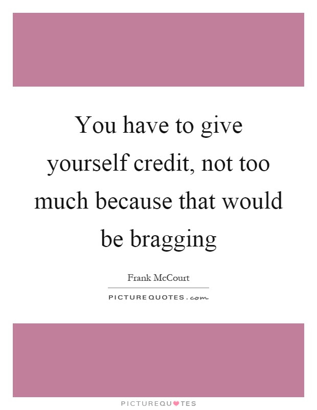 You Have To Give Yourself Credit Not Too Much Because That