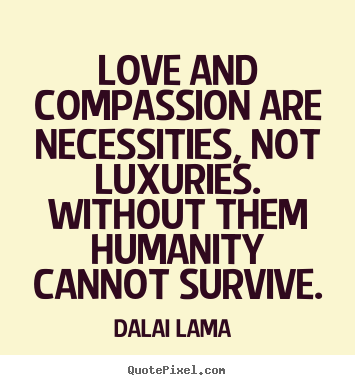 Dalai Lama Picture Quotes Love And Compassion Are Necessities Not