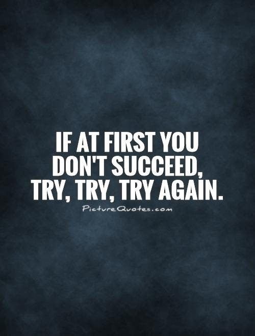 If At First You Dont Succeed Try Try Try Again Picture Quotes