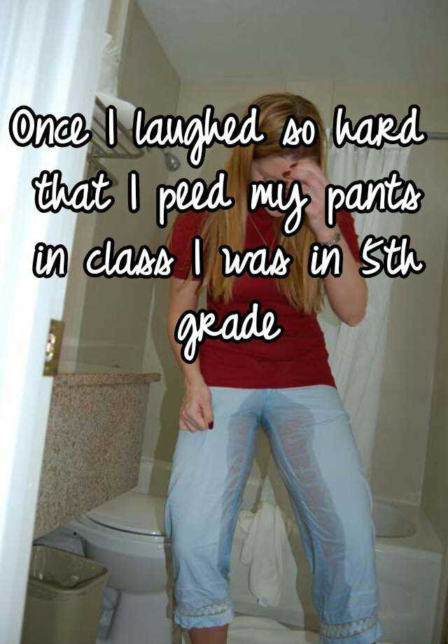 Once I laughed so hard that I peed my pants in class I was in 5th grade