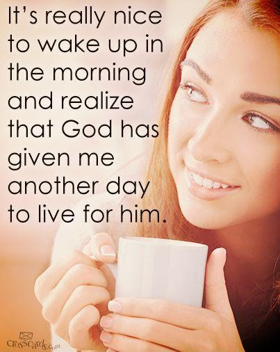 Its Really Nice To Wake Up In The Morning And Realize That God
