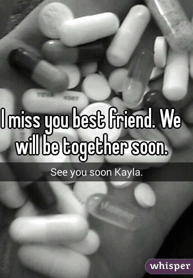 I Miss You Best Friend We Will Be Together Soon