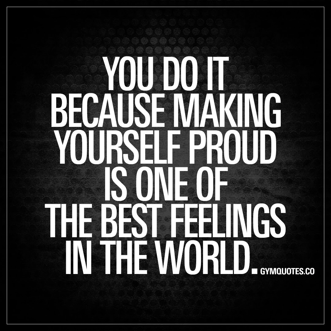 You Do It Because Making Yourself Proud Is One Of The Best Feelings