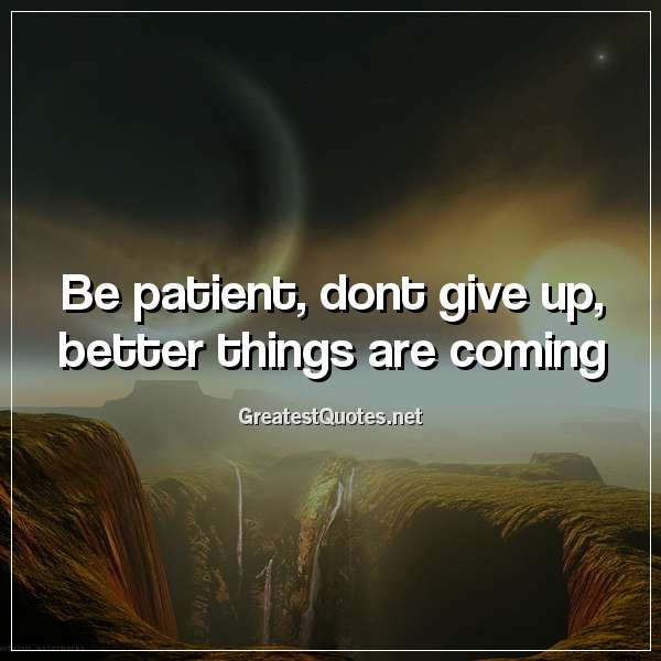 Be Patient Dont Give Up Better Things Are Coming Free Life