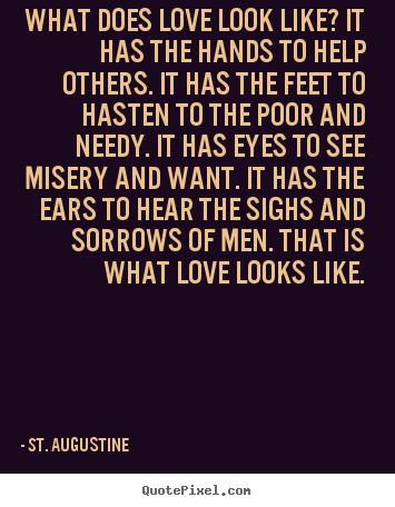 What Does Love Look Like It Has The Hands To Help St Augustine