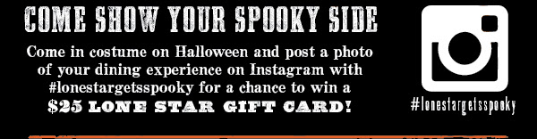 Come Show Your Spooky Side  Come in costume on Halloween and post a photo of your dining experience on Instagram with #lonestargetsspooky for a chance to win a $25 Lone Star Gift Card!