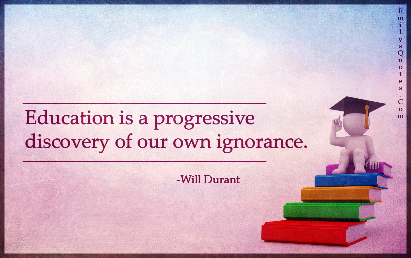 Education Is A Progressive Discovery Of Our Own Ignorance Popular