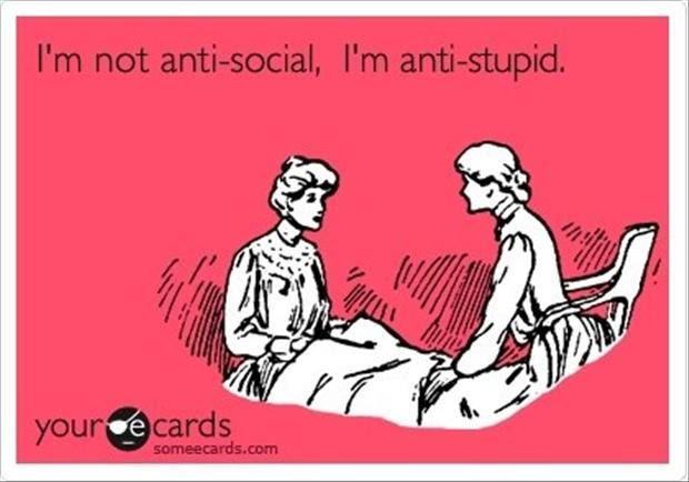 I Am Not Anit Social I Am Anti Stupid Funny Quotes Dump A Day