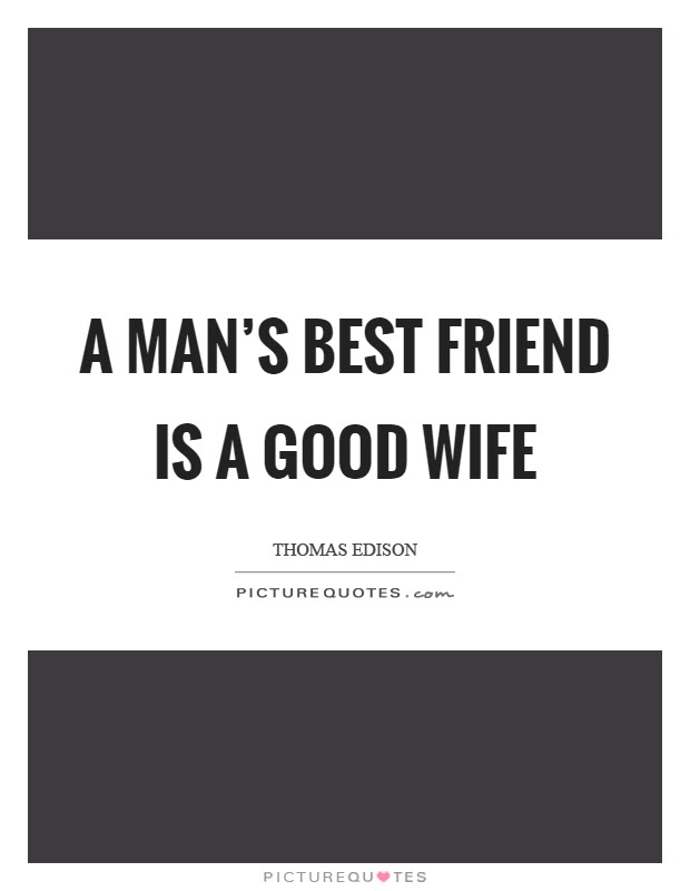 A man\u002639;s best friend is a good wife  Picture Quotes