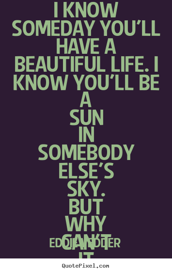 Love Quotes I Know Someday Youll Have A Beautiful Life I Know
