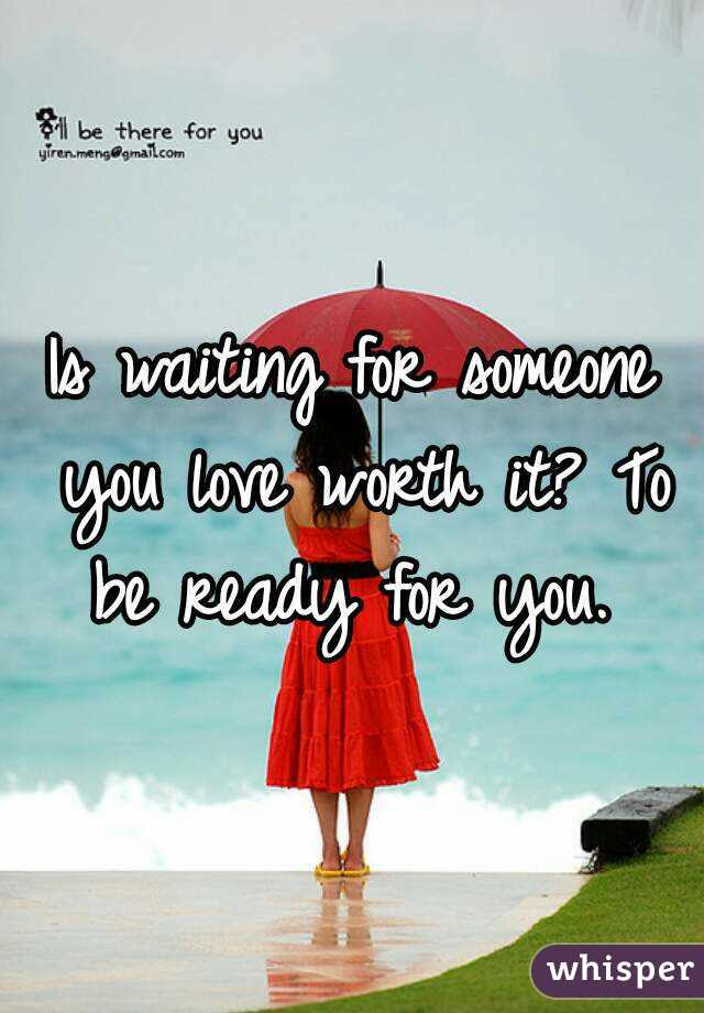 Is Waiting For Someone You Love Worth It To Be Ready For You