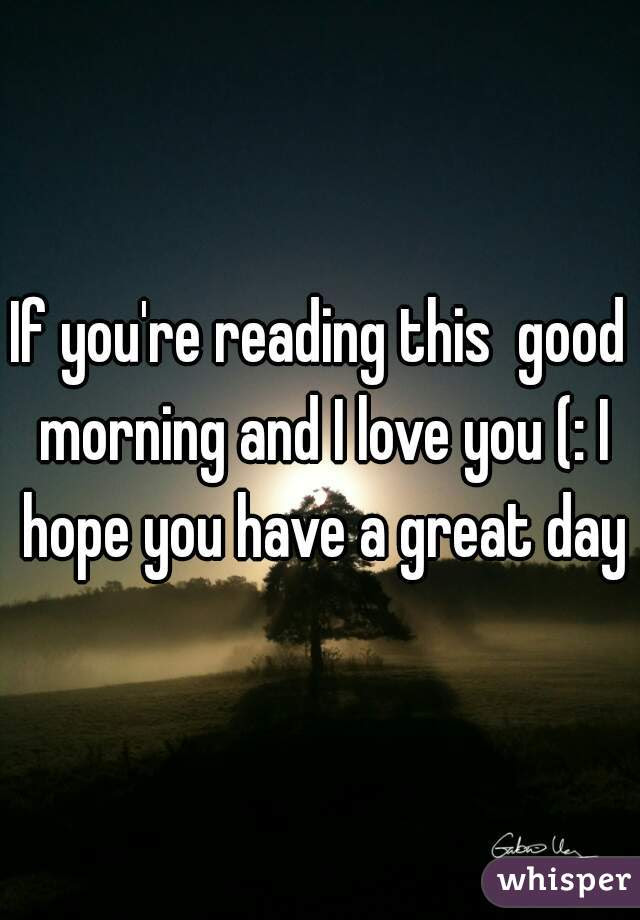 If Youre Reading This Good Morning And I Love You I Hope You Have