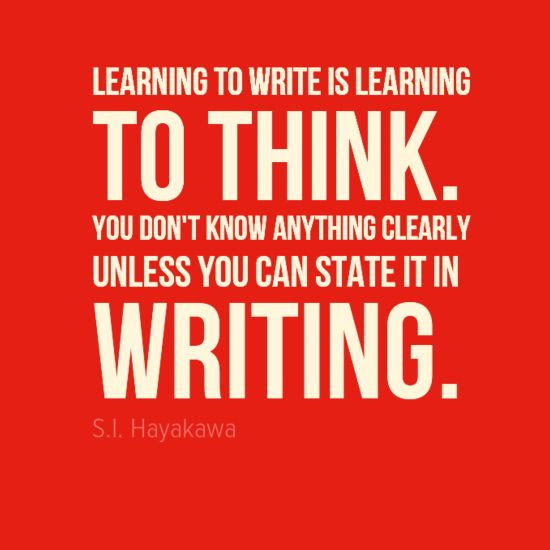 """Learn to write and write to learn. """"Learning to write is learning to think. You don't know anything clearly unless you can state it in writing."""" - S.I. Hayakawa"""