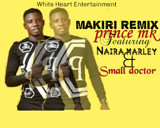 Music:Prince Mk ft Naira maley and small doctor _ Makiri Remix