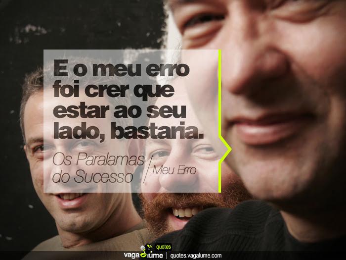 """""""E o meu erro foi crer que estar ao seu lado, bastaria."""" - Meu Erro (Os Paralamas do Sucesso)   Source: vagalume.com.br"""