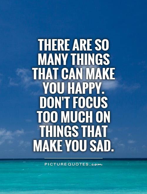 There Are So Many Things That Can Make You Happy Dont Focus