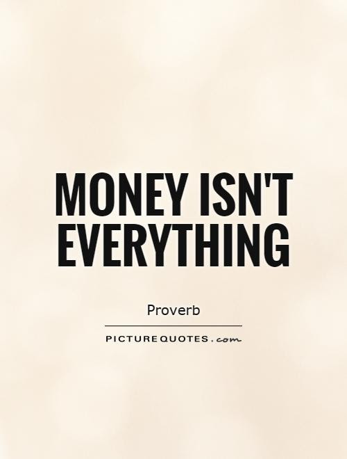 Money Isnt Everything Picture Quotes