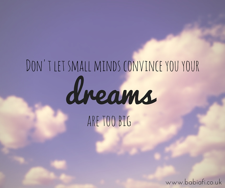 Don't let small minds convince you your dreams are too big.