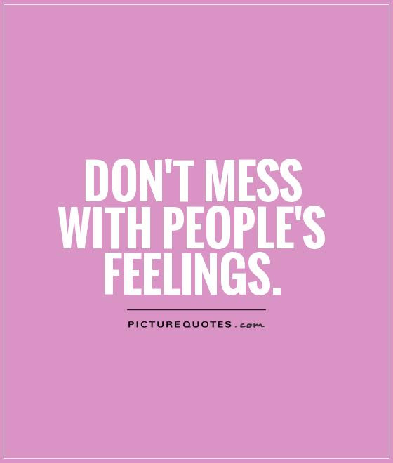 Dont Mess With Peoples Feelings Picture Quotes