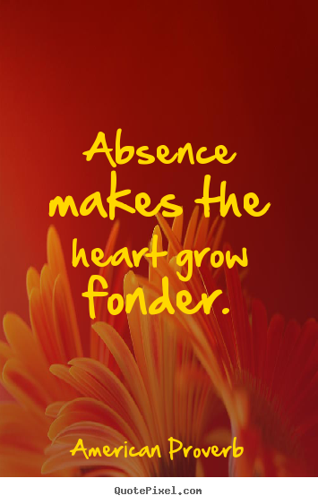 Absence Makes The Heart Grow Fonder American Proverb Popular Love Quote