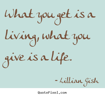 Life Sayings What You Get Is A Living What You Give Is