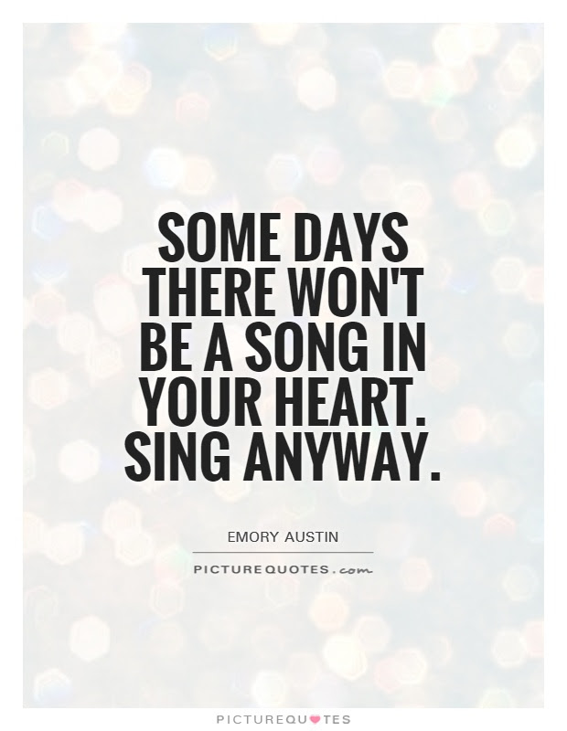 Some Days There Wont Be A Song In Your Heart Sing Anyway Picture