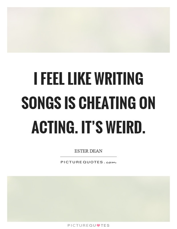 I Feel Like Writing Songs Is Cheating On Acting Its Weird