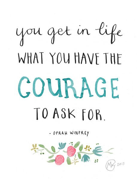 You get in life what you have the courage to ask for - Oprah Winfrey quote