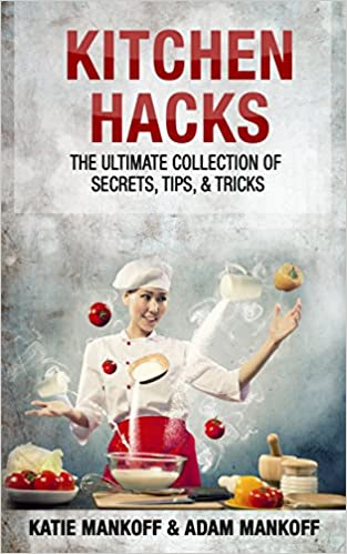 Kitchen Hacks: The Ultimate Collection Of Secrets, Tips, & Tricks