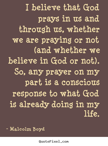 Sayings About Life I Believe That God Prays In Us And Through Us