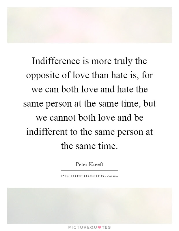 Indifference Is More Truly The Opposite Of Love Than Hate Is