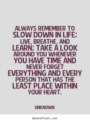 Unknown Picture Quote Always Remember To Slow Down In Life Live