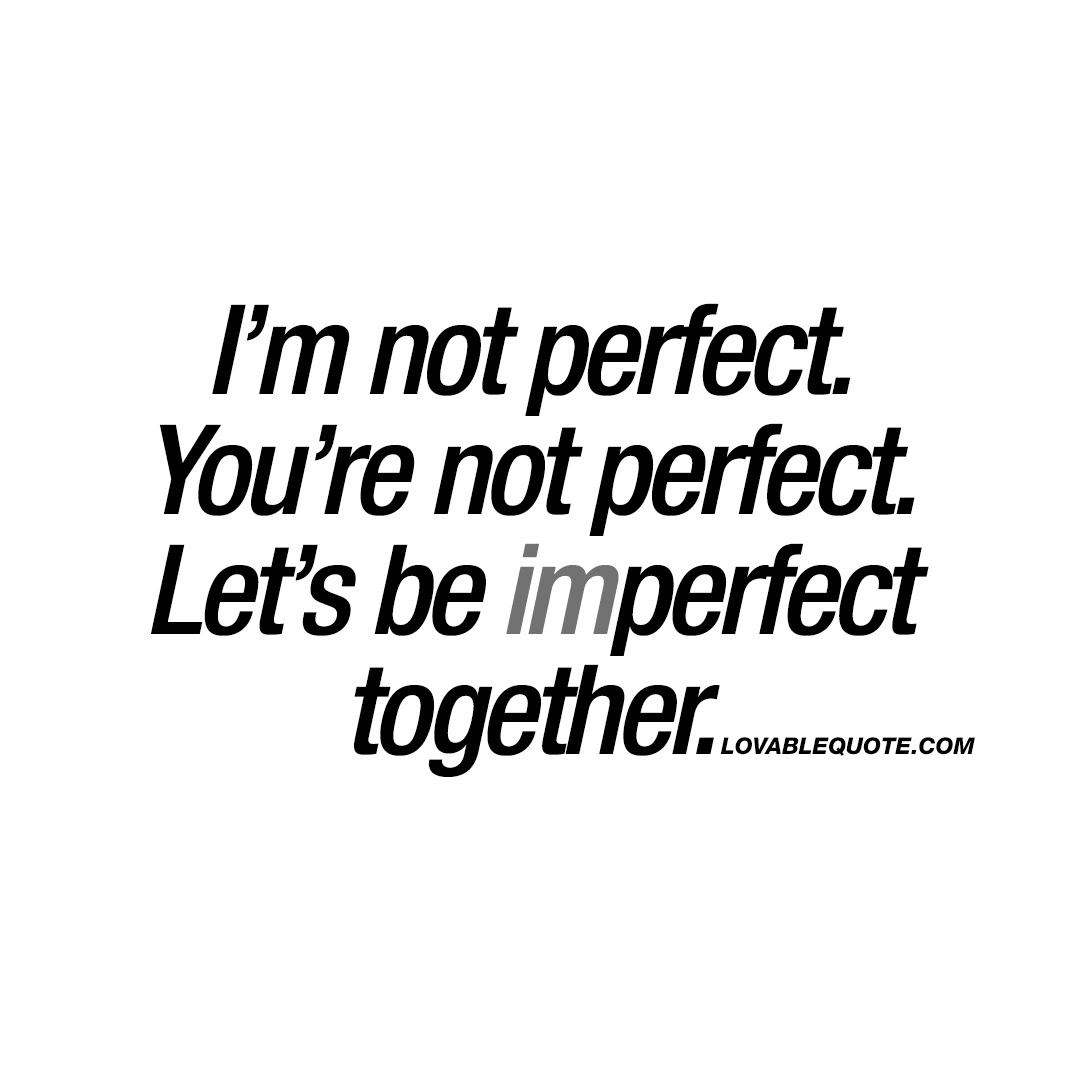 Im Not Perfect Youre Not Perfect Lets Be Imperfect Together Quote