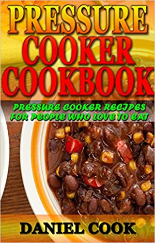 Pressure Cooker Cookbook: Pressure Cooker Recipes For People Who Love To Eat (Pressure cooker cookbook, Pressure cooker recipes, Pressure cooker for beginners)