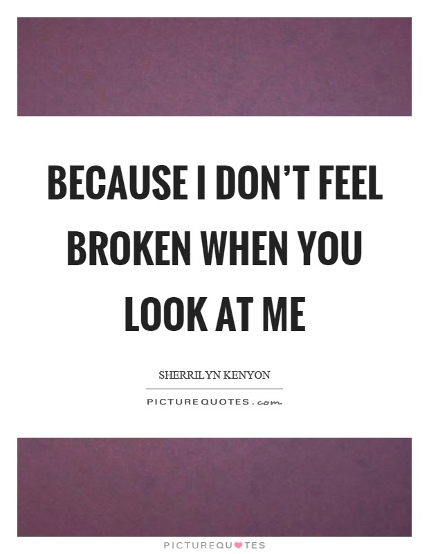 Because I Dont Feel Broken When You Look At Me Picture Quotes