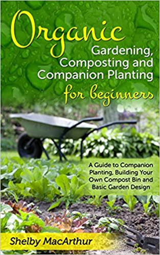Organic Gardening, Garden Design, Composting and Companion Planting for Beginners: A Guide to Companion Planting, Building Your Own Compost Bin and Basic Garden Design
