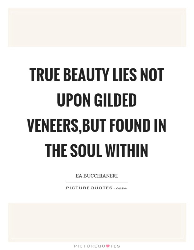 True Beauty Lies Not Upon Gilded Veneersbut Found In The Soul